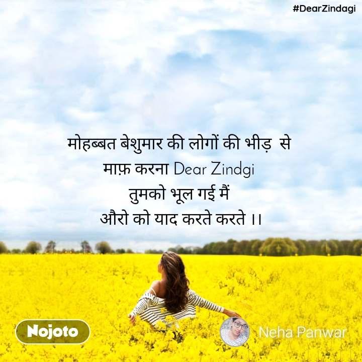 #DearZindagi मोहब्बत बेशुमार की लोगों की भीड़  से  माफ़ करना Dear Zindgi  तुमको भूल गई मैं  औरो को याद करते करते ।।