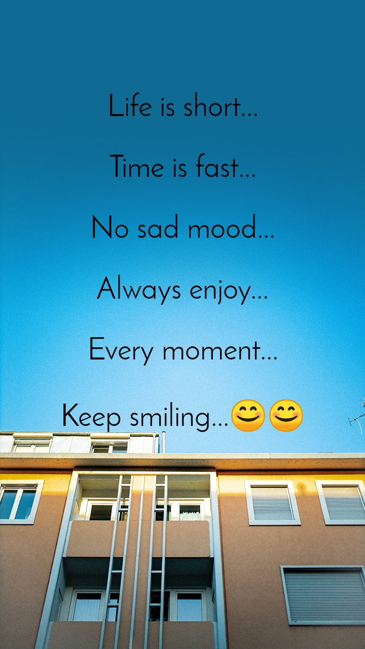 Life is short...  Time is fast...  No sad mood...  Always enjoy...  Every moment...  Keep smiling...😊😊