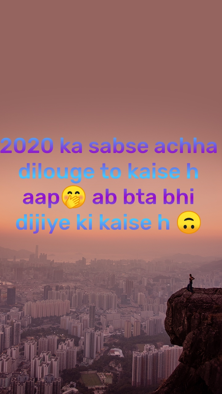 2020 ka sabse achha dilouge to kaise h aap🤭 ab bta bhi dijiye ki kaise h 🙃