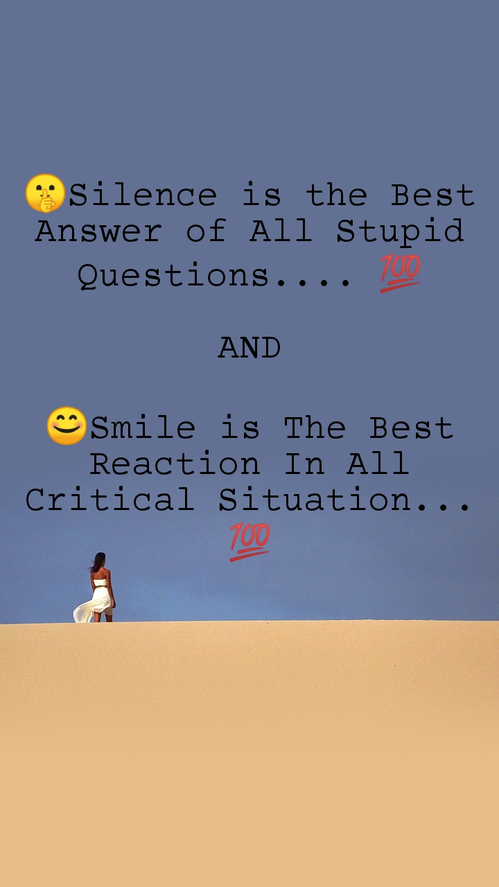 🤫Silence is the Best Answer of All Stupid Questions.... 💯  AND  😊Smile is The Best Reaction In All Critical Situation... 💯