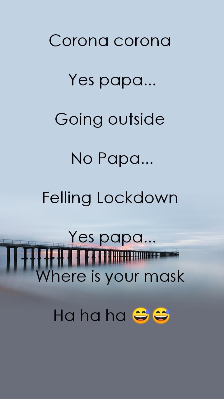 Corona corona   Yes papa...  Going outside   No Papa...  Felling Lockdown   Yes papa...  Where is your mask   Ha ha ha 😅😅