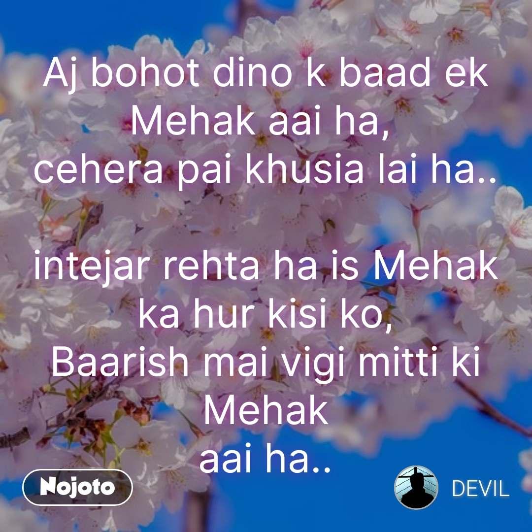Aj bohot dino k baad ek Mehak aai ha,  cehera pai khusia lai ha..  intejar rehta ha is Mehak ka hur kisi ko, Baarish mai vigi mitti ki Mehak aai ha..