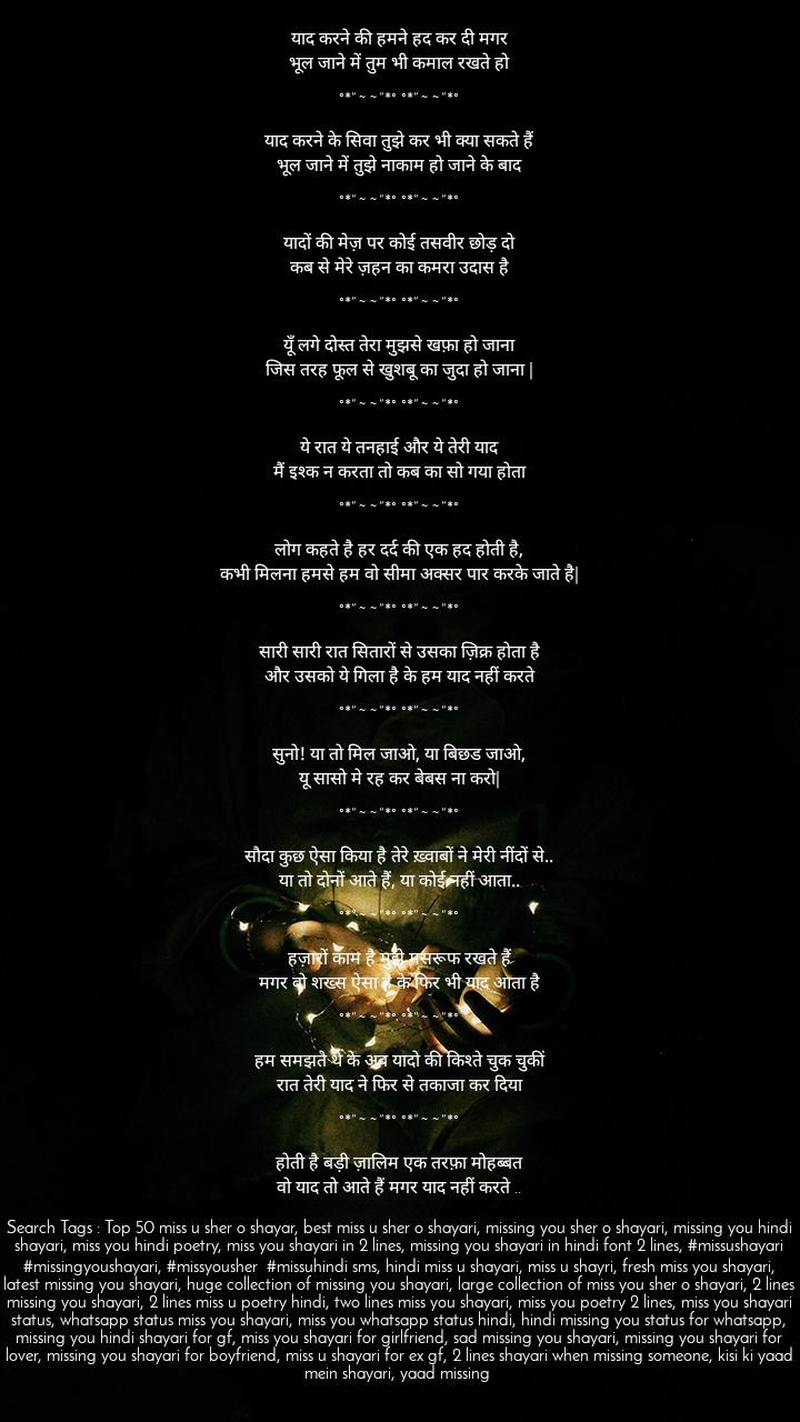 """Hindi Shayari - रोमांटिक, दर्द भरी और प्रेरक शायरी    Hindi Romantic, Sad And Inspirational Sher O Shayari Collection  Copyright Notice  Privacy Policy      Category: Top 50 Missing You Shayari 2 Lines In Hindi Font  top 50 missing you shayari, best 50 missing you shayari, top 50 best miss u sher o shayari, top most shayari status when missing someone, best miss u sher o shayari, missing you sher o shayari, missing you hindi shayari, miss you hindi poetry, miss you shayari in 2 lines, missing you shayari in hindi font 2 lines, miss you shayari for gf, bf, girlfriend boyfriend, lover, टॉप ५० मिस यू शायरी, २ लाइन शायरी का बड़ा संग्रह, २ लाइन शेर ओ शायरी संग्रह, प्रेमिका को याद करते हुए शायरी, याद शायरी, याद आने पर २ लाइन की शायरी, प्रेमी को याद करते हुए शायरी, लवर की अनुपस्थिति में शायरी, मिस यू हिंदी शायरी, बेस्ट हिंदी शायरी, मिसिंग यू शेर ओ शायरी, मिस यू शायरी फॉर व्हाट्सप्प स्टेटस, मिस यू शायरी स्टेटस  Top 50 Missing You Shayari 2 Lines In Hindi Font – Miss U Hindi Poetry Two Lines  SJShayari  June 29, 2016  Missing You Hindi Shayari,Top 50 Missing You Shayari 2 Lines In Hindi Font  Comments  अब जुदाई के सफ़र को मिरे आसान करो तुम मुझे ख़्वाब में आ कर न परेशान करो ।  °*""""˜˜""""*° °*""""˜˜""""*°  आज फिर मुमकिन नही कि, मैं सो जाऊँ; यादें फिर बहुत आ रही हैं, नींदें उड़ाने वाली!  °*""""˜˜""""*° °*""""˜˜""""*°  आया ही था ख्याल के आँखें छलक पड़ी आंसू तुम्हारी याद के कितने करीब थे  °*""""˜˜""""*° °*""""˜˜""""*°  इक अजीब सी बेताबी है तेरे बिन रह भी लेते हैं और रहा भी नहीं जाता  °*""""˜˜""""*° °*""""˜˜""""*°  इक तिरी याद का आलम कि बदलता ही नहीं वरना वक़्त आने पे हर चीज़ बदल जाती है.  °*""""˜˜""""*° °*""""˜˜""""*°  उसे फुरसत नहीं मिलती ज़रा सा याद करने की उसे कह दो हम उसकी याद में फुरसत से बैठे हैं  °*""""˜˜""""*° °*""""˜˜""""*°  उसे मैं याद आता तो हूँ फुरसत के लम्हों मे फराज़ मगर ये हकीकत है, के उसे फुरसत नहीं मिलती  °*""""˜˜""""*° °*""""˜˜""""*°  एक दर्द छुपा हो सीने में , तो मुस्कान अधूरी लगती है । जाने क्यों बिन तेरे , मुझको हर शाम अधूरी लगती है ।  °*""""˜˜""""*° °*""""˜˜""""*°  न जाने आज भी मुझे तेरा इंतज़ार क्यों है बिछुड़ने के बाद भी मुझे तुझसे प्यार क्यों हैं """