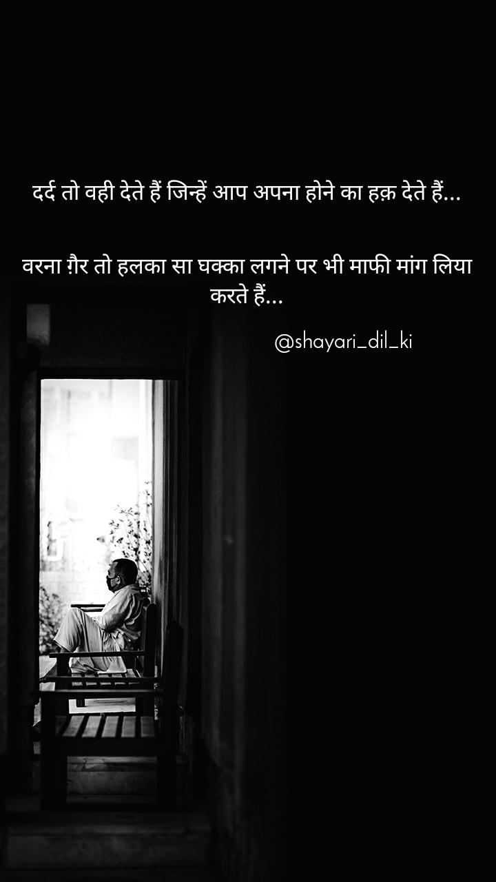 दर्द तो वही देते हैं जिन्हें आप अपना होने का हक़ देते हैं...   वरना ग़ैर तो हलका सा घक्का लगने पर भी माफी मांग लिया करते हैं...                                         @shayari_dil_ki