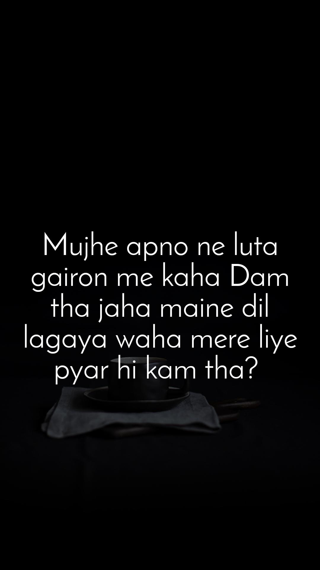 Mujhe apno ne luta gairon me kaha Dam tha jaha maine dil lagaya waha mere liye pyar hi kam tha?