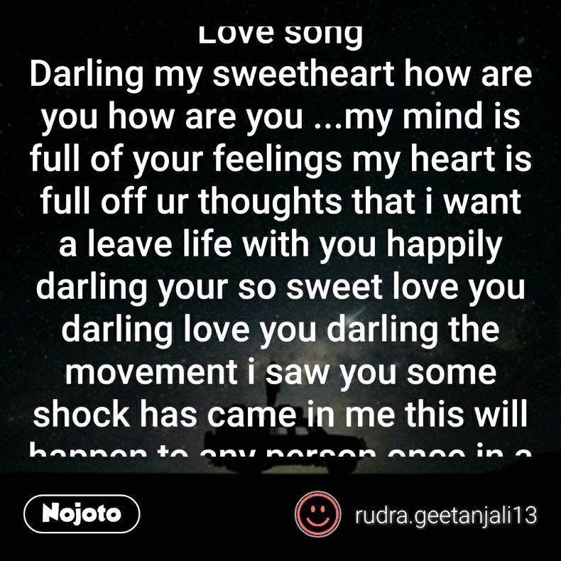 Love song  Darling my sweetheart how are you how are you ...my mind is full of your feelings my heart is full off ur thoughts that i want a leave life with you happily darling your so sweet love you darling love you darling the movement i saw you some shock has came in me this will happen to any person once in a life time and this happen to me only because of you my love shiva