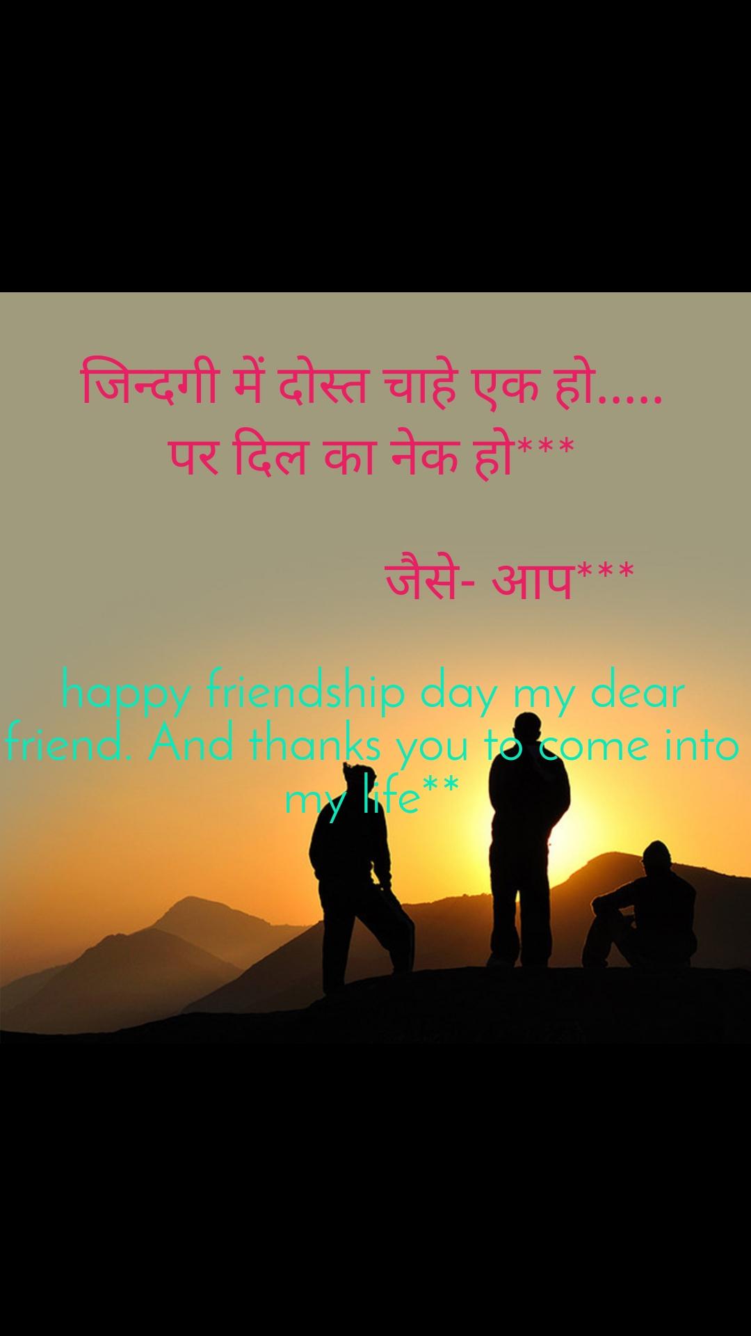 जिन्दगी में दोस्त चाहे एक हो..... पर दिल का नेक हो***                       जैसे- आप***   happy friendship day my dear friend. And thanks you to come into my life**