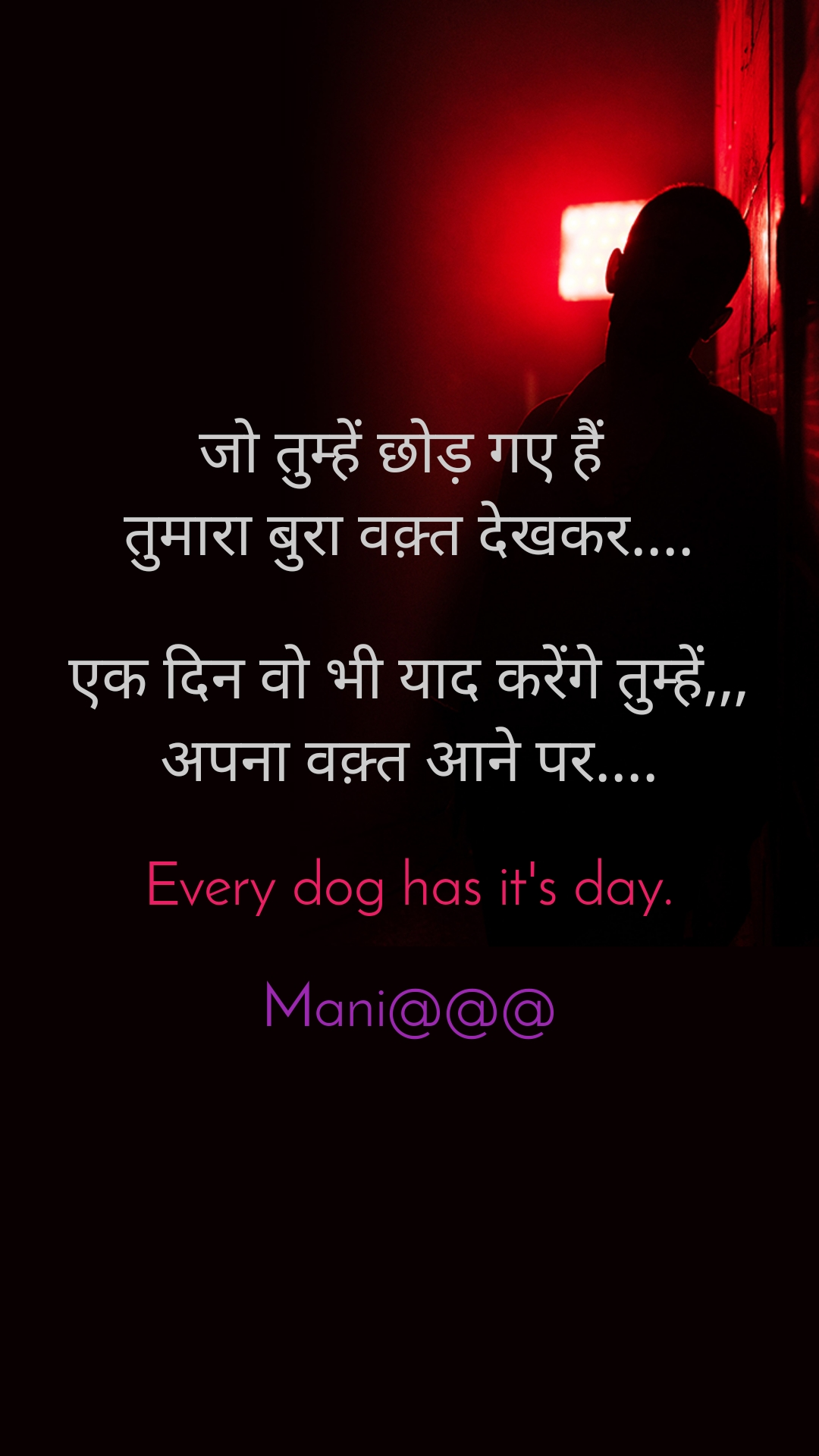जो तुम्हें छोड़ गए हैं  तुमारा बुरा वक़्त देखकर....  एक दिन वो भी याद करेंगे तुम्हें,,, अपना वक़्त आने पर....  Every dog has it's day.  Mani@@@
