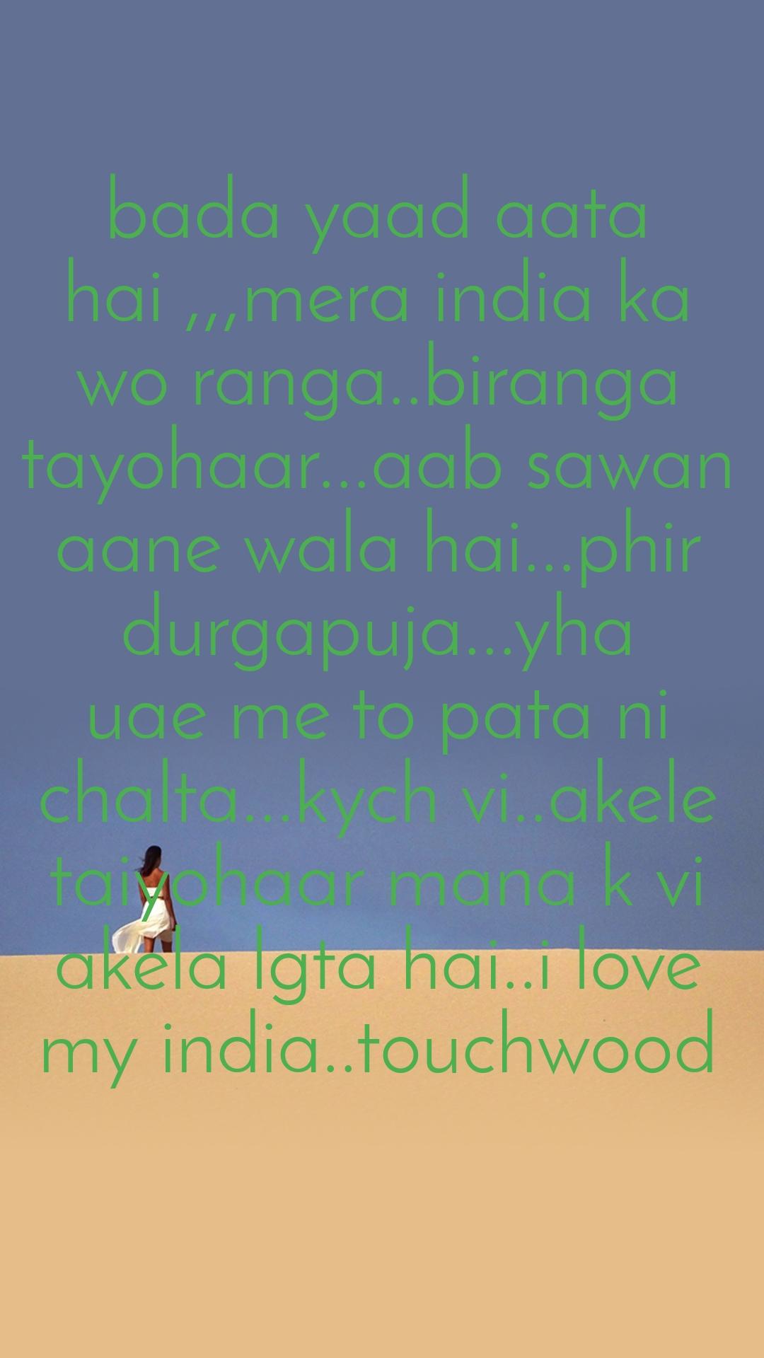bada yaad aata hai ,,,mera india ka wo ranga..biranga tayohaar...aab sawan aane wala hai...phir durgapuja...yha uae me to pata ni chalta...kych vi..akele taiyohaar mana k vi akela lgta hai..i love my india..touchwood