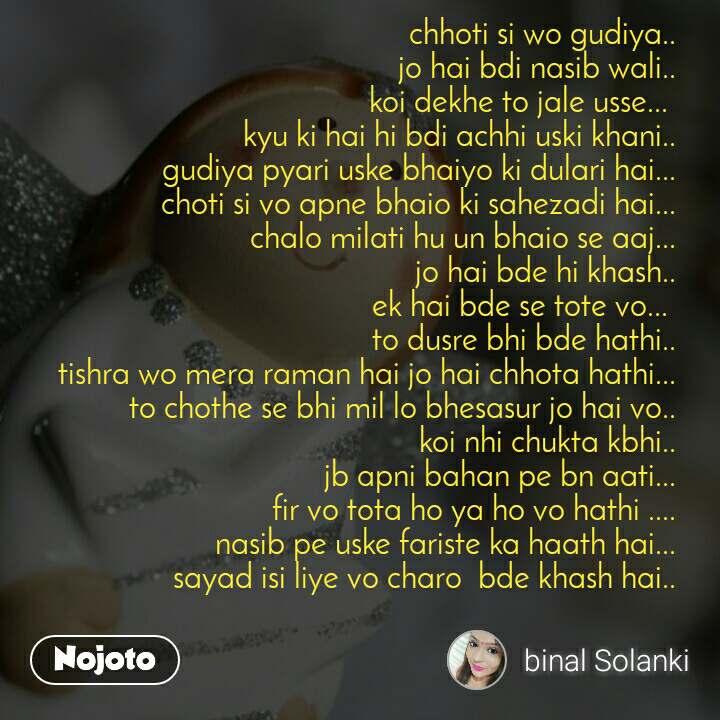 chhoti si wo gudiya.. jo hai bdi nasib wali.. koi dekhe to jale usse...  kyu ki hai hi bdi achhi uski khani.. gudiya pyari uske bhaiyo ki dulari hai... choti si vo apne bhaio ki sahezadi hai... chalo milati hu un bhaio se aaj... jo hai bde hi khash.. ek hai bde se tote vo...  to dusre bhi bde hathi.. tishra wo mera raman hai jo hai chhota hathi... to chothe se bhi mil lo bhesasur jo hai vo.. koi nhi chukta kbhi.. jb apni bahan pe bn aati... fir vo tota ho ya ho vo hathi .... nasib pe uske fariste ka haath hai... sayad isi liye vo charo  bde khash hai..
