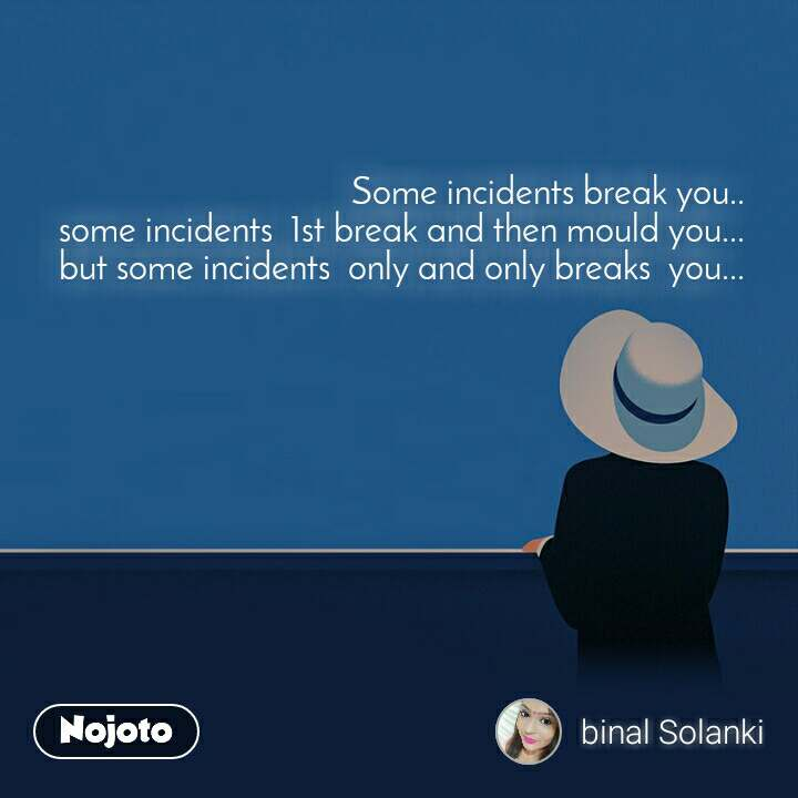 Some incidents break you..  some incidents  1st break and then mould you...  but some incidents  only and only breaks  you...