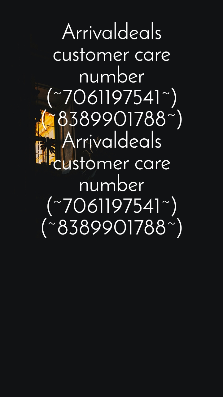 Arrivaldeals customer care number (~7061197541~) (~8389901788~) Arrivaldeals customer care number (~7061197541~) (~8389901788~)