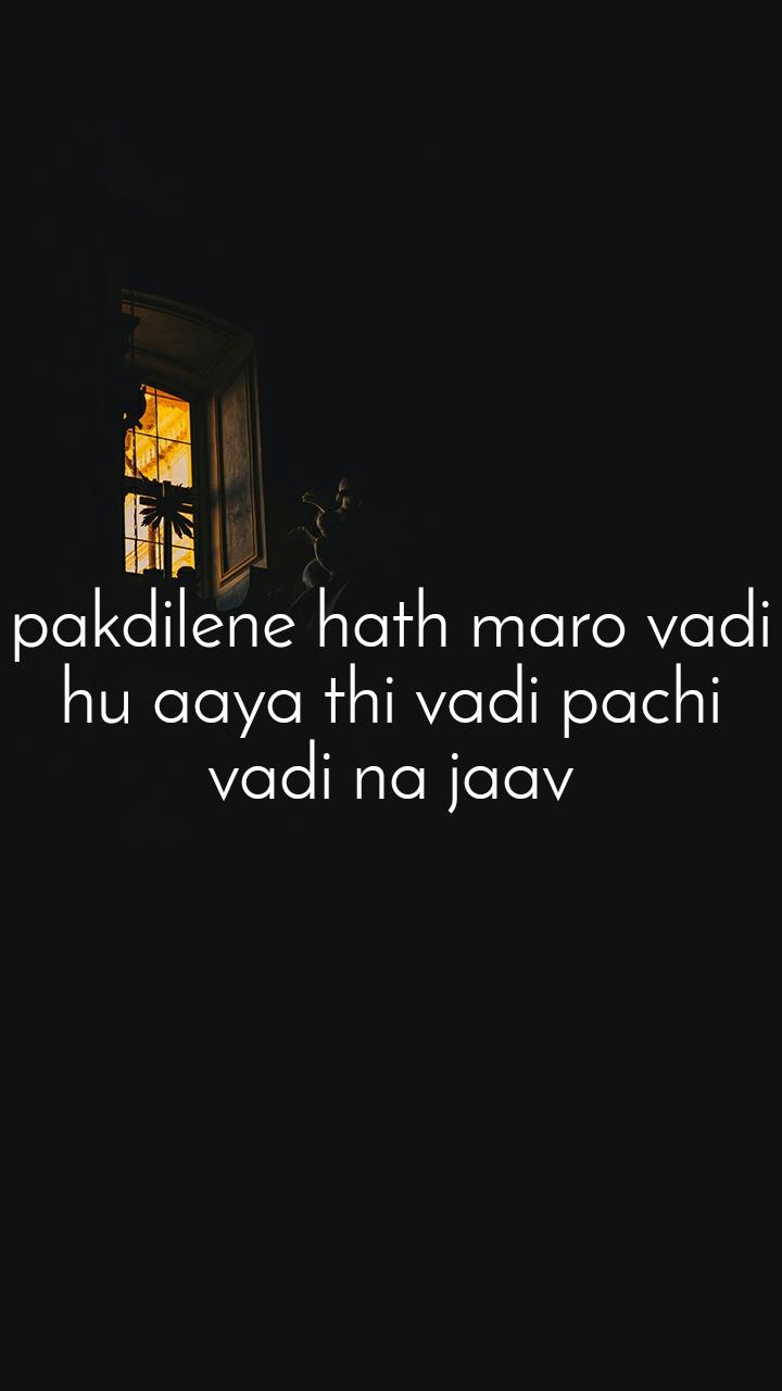 pakdilene hath maro vadi hu aaya thi vadi pachi vadi na jaav