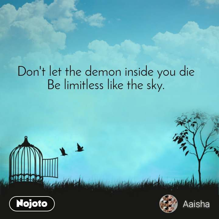 Don't let the demon inside you die Be limitless like the sky.