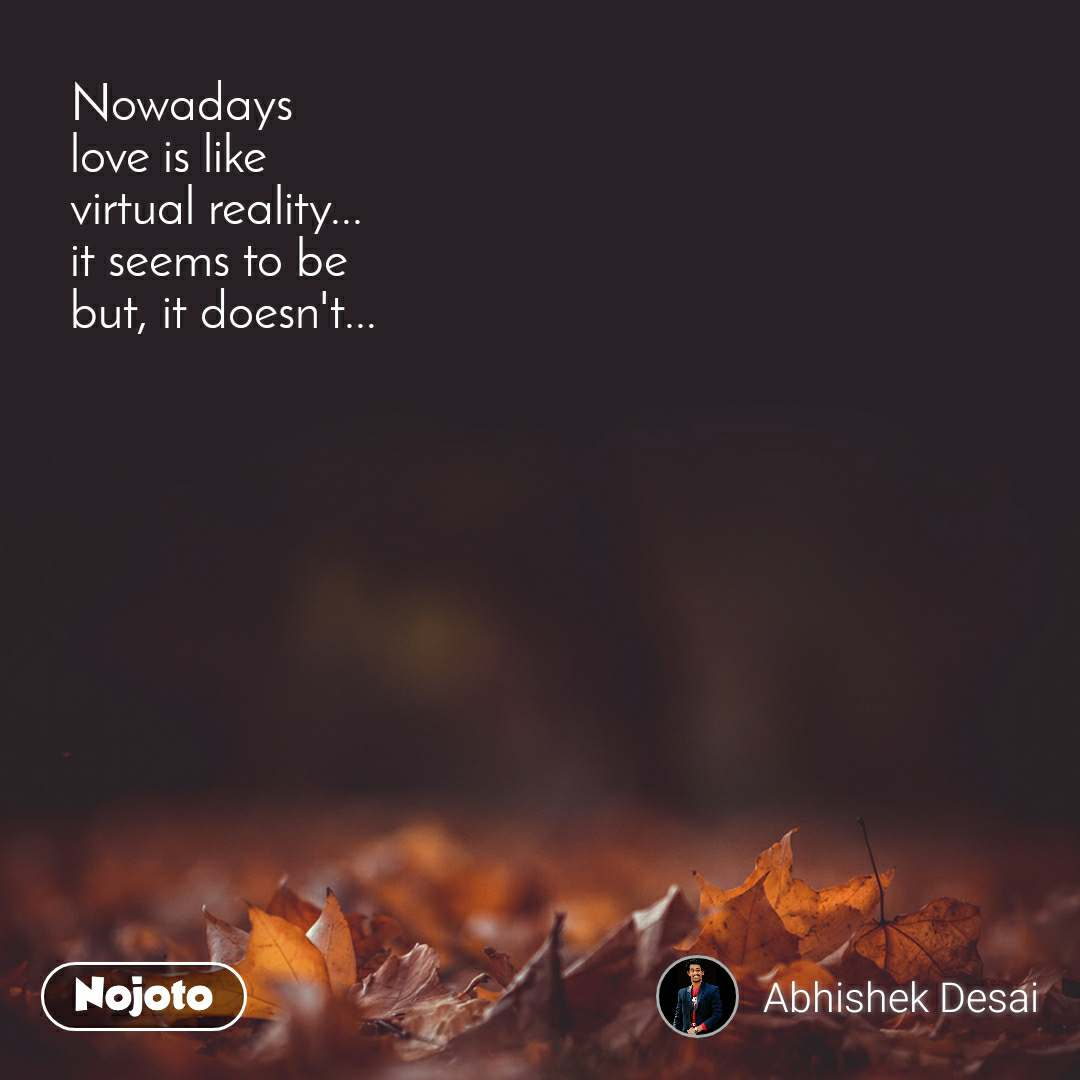 Nowadays love is like virtual reality... it seems to be but, it doesn't...