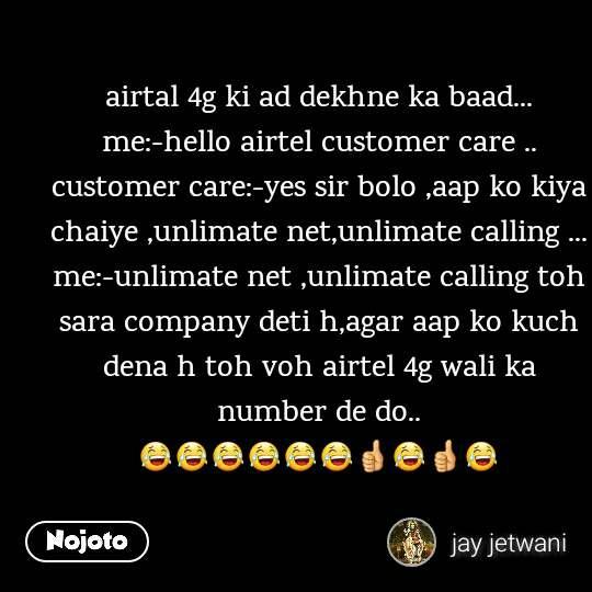 airtal 4g ki ad dekhne ka baad... me:-hello airtel customer care .. customer care:-yes sir bolo ,aap ko kiya chaiye ,unlimate net,unlimate calling ... me:-unlimate net ,unlimate calling toh sara company deti h,agar aap ko kuch dena h toh voh airtel 4g wali ka number de do.. 😂😂😂😂😂😂👍😂👍😂
