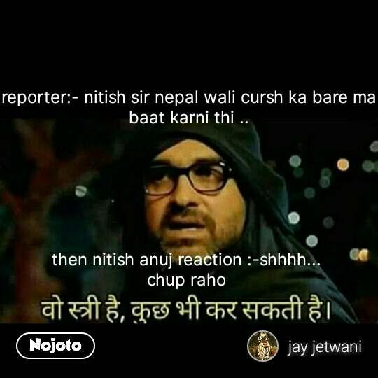 Funny hindi memes reporter:- nitish sir nepal wali cursh ka bare ma baat karni thi ..       then nitish anuj reaction :-shhhh...  chup raho  #NojotoQuote