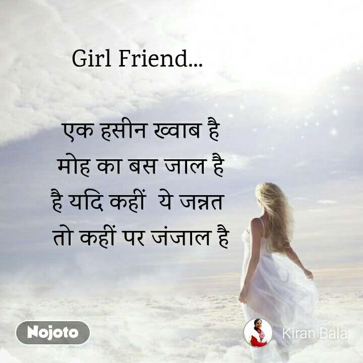 Girl Friend...   एक हसीन ख्वाब है मोह का बस जाल है है यदि कहीं  ये जन्नत  तो कहीं पर जंजाल है
