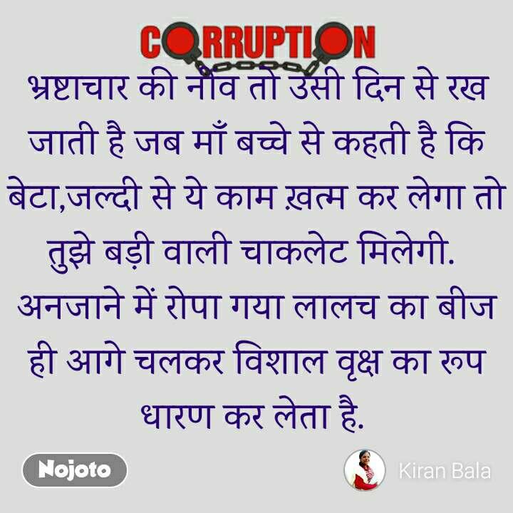 Corruption भ्रष्टाचार की नींव तो उसी दिन से रख जाती है जब माँ बच्चे से कहती है कि बेटा,जल्दी से ये काम ख़त्म कर लेगा तो तुझे बड़ी वाली चाकलेट मिलेगी.  अनजाने में रोपा गया लालच का बीज ही आगे चलकर विशाल वृक्ष का रूप धारण कर लेता है.