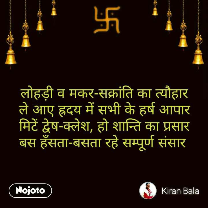 Suvichar in Hindi लोहड़ी व मकर-सक्रांति का त्यौहार ले आए ह्रदय में सभी के हर्ष आपार मिटें द्वेष-क्लेश, हो शान्ति का प्रसार बस हँसता-बसता रहे सम्पूर्ण संसार   #NojotoQuote