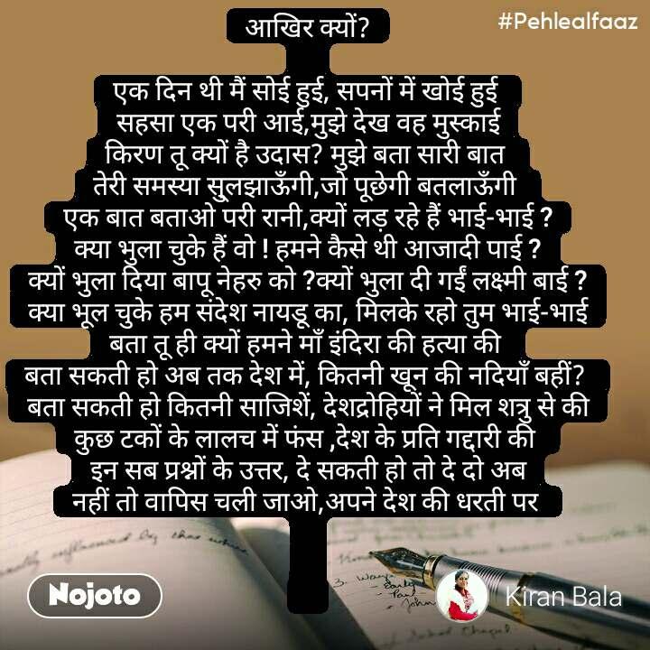 #Pehlealfaaz आखिर क्यों?   एक दिन थी मैं सोई हुई, सपनों में खोई हुई  सहसा एक परी आई,मुझे देख वह मुस्काई किरण तू क्यों है उदास? मुझे बता सारी बात  तेरी समस्या सु्लझाऊँगी,जो पूछेगी बतलाऊँगी  एक बात बताओ परी रानी,क्यों लड़ रहे हैं भाई-भाई ? क्या भुला चुके हैं वो ! हमने कैसे थी आजादी पाई ? क्यों भुला दिया बापू नेहरु को ?क्यों भुला दी गईं लक्ष्मी बाई ? क्या भूल चुके हम संदेश नायडू का, मिलके रहो तुम भाई-भाई बता तू ही क्यों हमने माँ इंदिरा की हत्या की  बता सकती हो अब तक देश में, कितनी खून की नदियाँ बहीं?  बता सकती हो कितनी साजिशें, देशद्रोहियों ने मिल शत्रु से की कुछ टकों के लालच में फंस ,देश के प्रति गद्दारी की  इन सब प्रश्नों के उत्तर, दे सकती हो तो दे दो अब नहीं तो वापिस चली जाओ,अपने देश की धरती पर