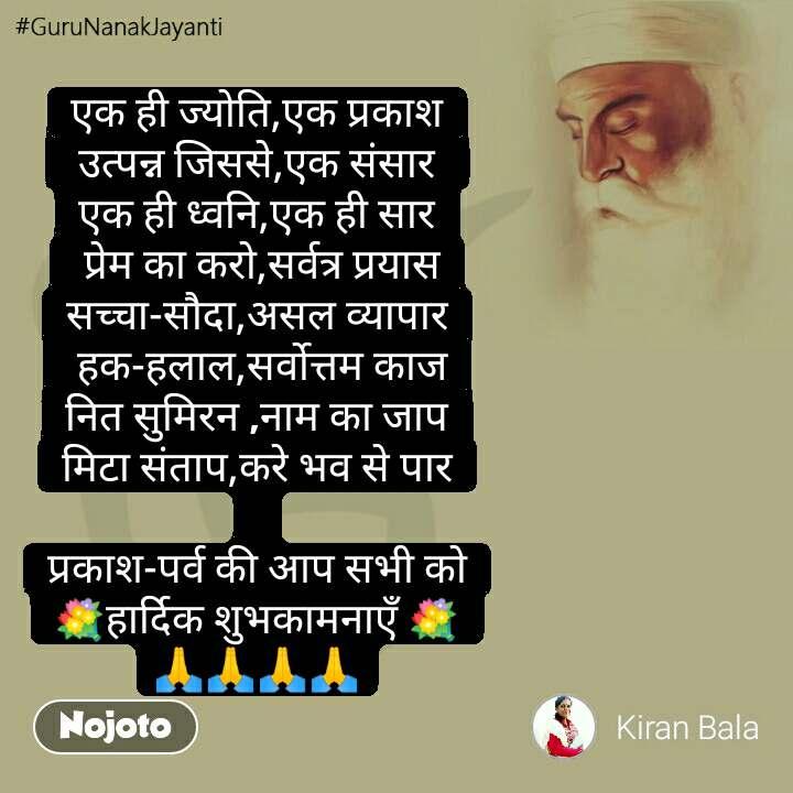 #GuruNanakJayanti एक ही ज्योति,एक प्रकाश  उत्पन्न जिससे,एक संसार  एक ही ध्वनि,एक ही सार  प्रेम का करो,सर्वत्र प्रयास सच्चा-सौदा,असल व्यापार  हक-हलाल,सर्वोत्तम काज नित सुमिरन ,नाम का जाप मिटा संताप,करे भव से पार  प्रकाश-पर्व की आप सभी को 💐हार्दिक शुभकामनाएँ 💐 🙏🙏🙏🙏