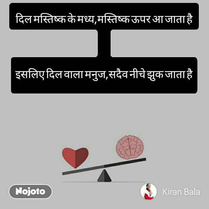 दिल मस्तिष्क के मध्य,मस्तिष्क ऊपर आ जाता है  इसलिए दिल वाला मनुज,सदैव नीचे झुक जाता है