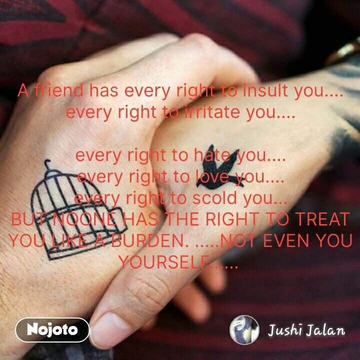 A friend has every right to insult you.... every right to irritate you....  every right to hate you.... every right to love you.... every right to scold you... BUT NOONE HAS THE RIGHT TO TREAT YOU LIKE A BURDEN. .....NOT EVEN YOU YOURSELF......  #NojotoQuote