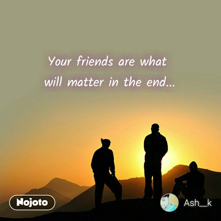 Your friends are what  will matter in the end...