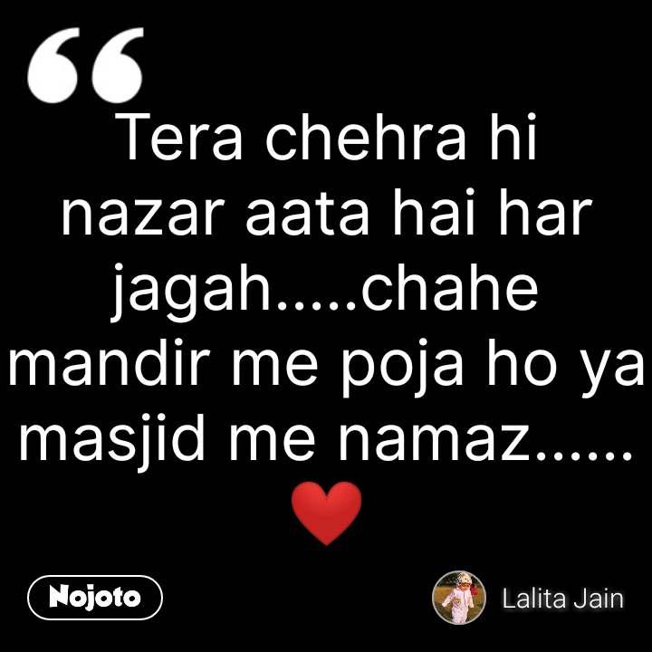 Tera chehra hi nazar aata hai har jagah.....chahe mandir me poja ho ya masjid me namaz......❤ #NojotoQuote