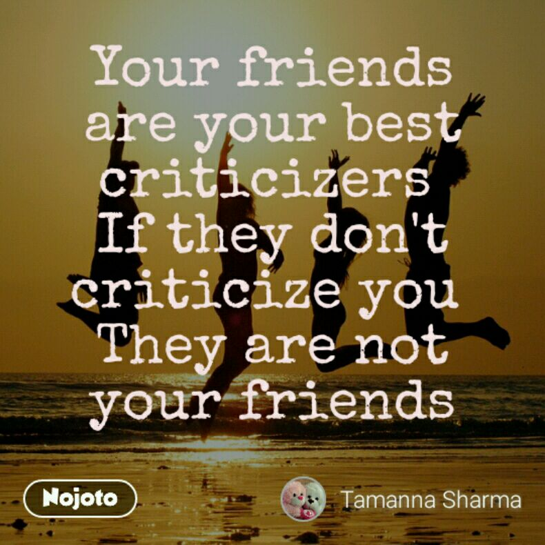 Your friends are your best criticizers  If they don't criticize you  They are not your friends