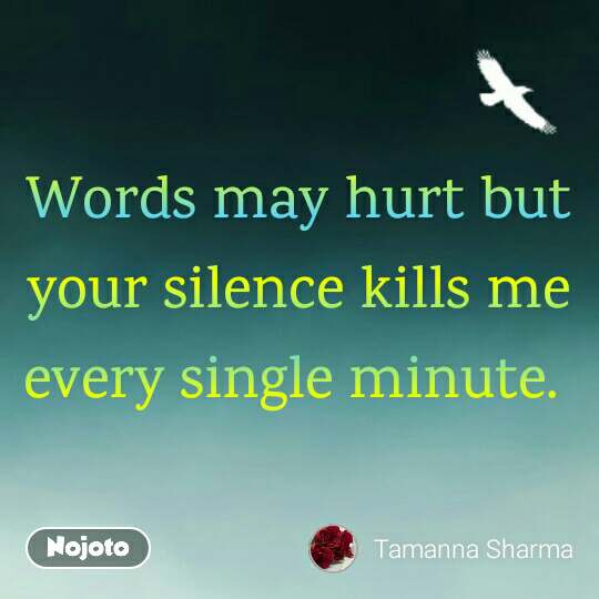 Words may hurt but your silence kills me every single minute.