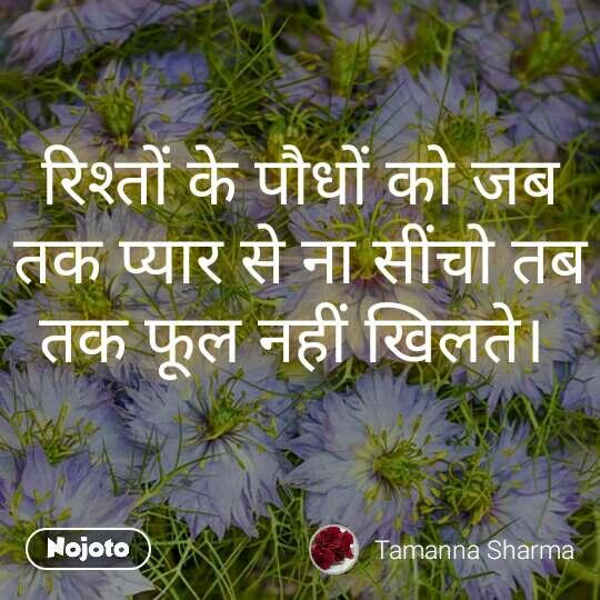 रिश्तों के पौधों को जब तक प्यार से ना सींचो तब तक फूल नहीं खिलते।