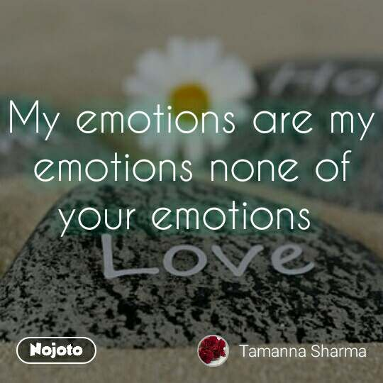 My emotions are my emotions none of your emotions