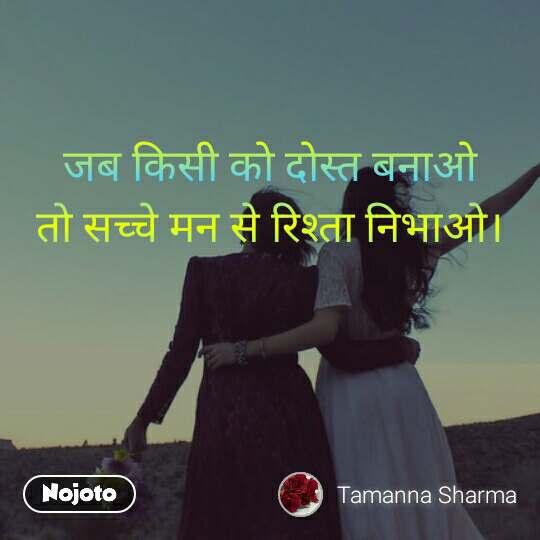 जब किसी को दोस्त बनाओ  तो सच्चे मन से रिश्ता निभाओ।