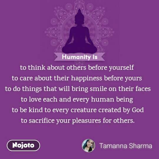 to think about others before yourself  to care about their happiness before yours  to do things that will bring smile on their faces to love each and every human being  to be kind to every creature created by God to sacrifice your pleasures for others.