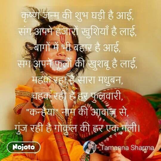 """कृष्ण जन्म की शुभ घड़ी है आई,  संग अपने हजारों खुशियाँ है लाई,  बागों में भी बहार है आई,  संग अपने फूलों की खुशबू है लाई,  महक रहा है सारा मधुबन,  चहक रही है हर फुलवारी,  """"कन्हैया"""" नाम की आवाज़ से,  गुंज रही है गोकुल की हर एक गली।"""