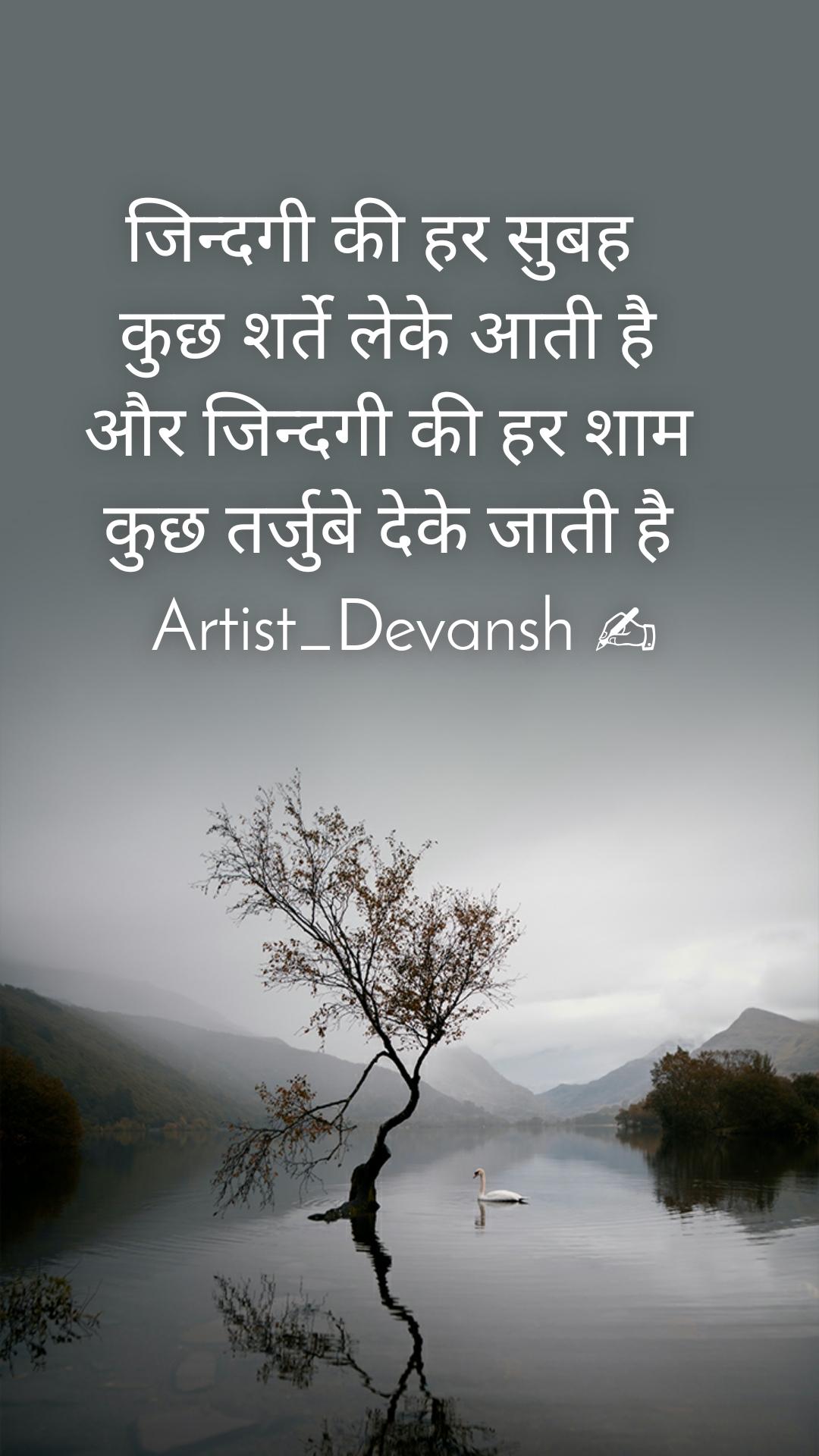 जिन्दगी की हर सुबह           कुछ शर्ते लेके आती है           और जिन्दगी की हर शाम           कुछ तर्जुबे देके जाती है             Artist_Devansh ✍
