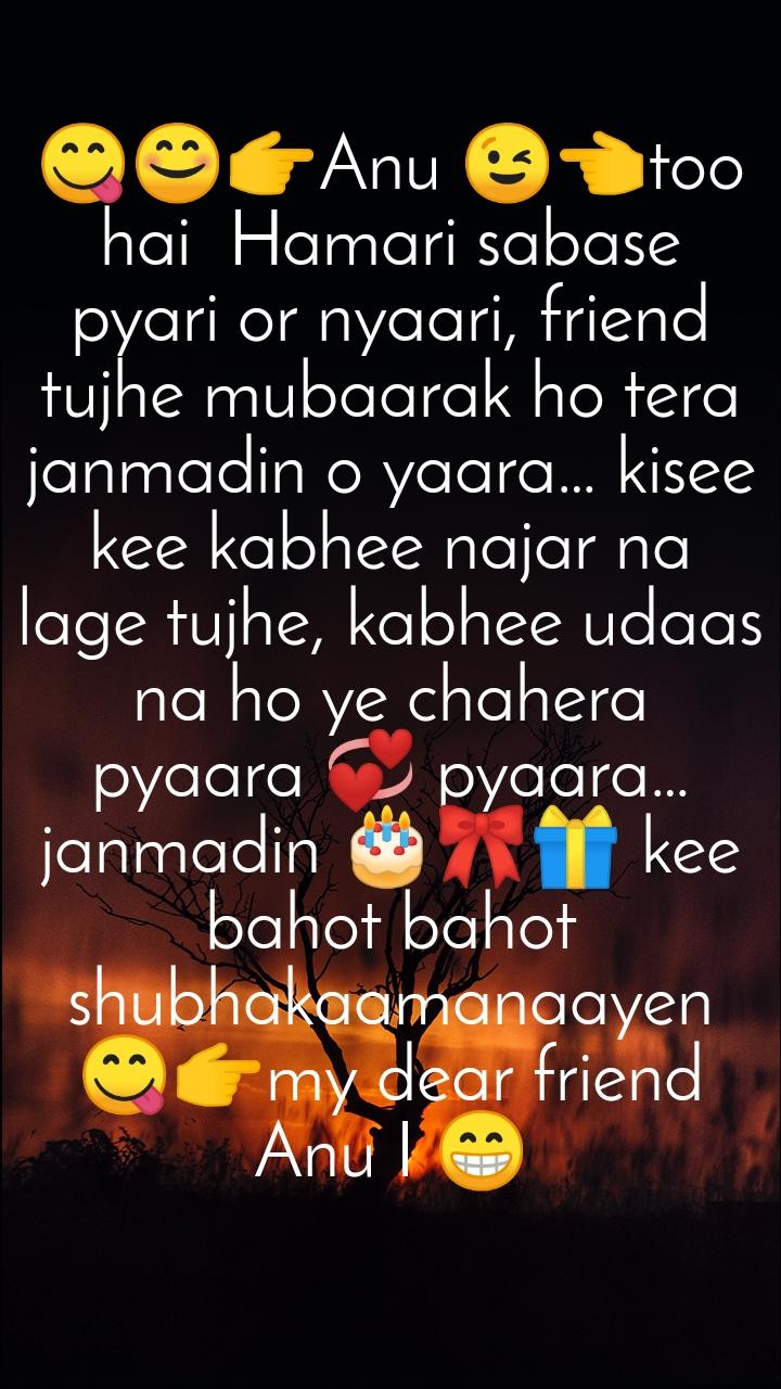 😋😊👉Anu 😉👈too hai  Hamari sabase pyari or nyaari, friend  tujhe mubaarak ho tera janmadin o yaara… kisee kee kabhee najar na lage tujhe, kabhee udaas na ho ye chahera pyaara 💞 pyaara… janmadin 🎂🎀🎁 kee bahot bahot shubhakaamanaayen 😋👉my dear friend Anu I 😁