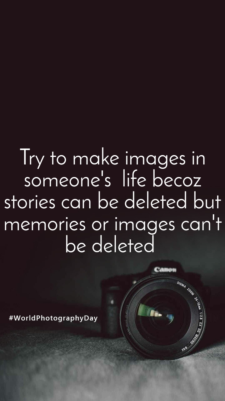 Try to make images in someone's  life becoz stories can be deleted but memories or images can't be deleted