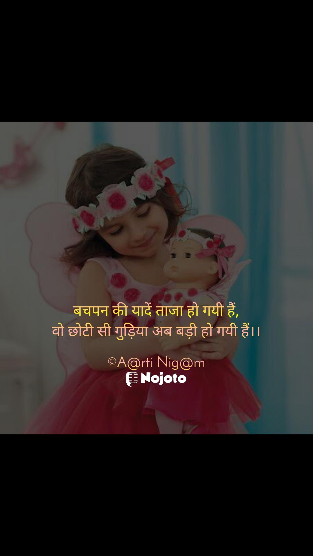 बचपन की यादें ताजा हो गयी हैं, वो छोटी सी गुड़िया अब बड़ी हो गयी हैं।।  ©A@rti Nig@m