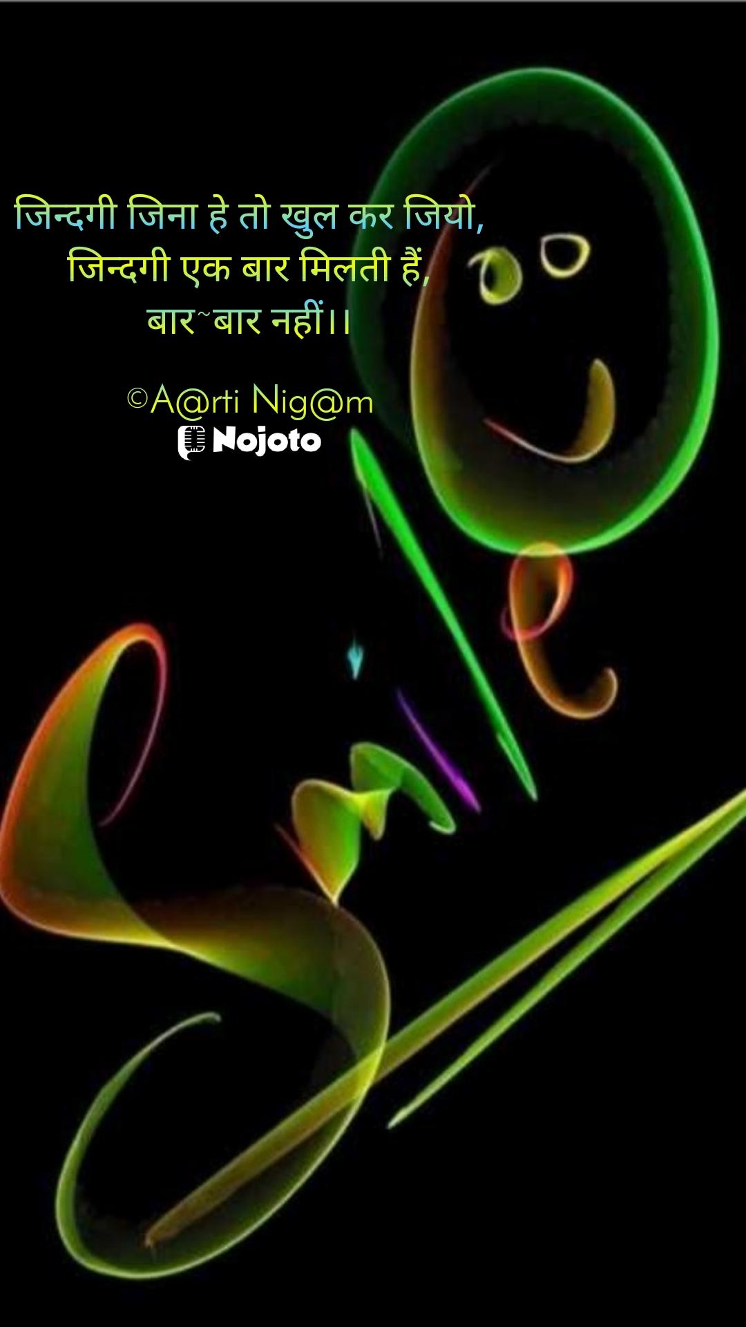 जिन्दगी जिना हे तो खुल कर जियो, जिन्दगी एक बार मिलती हैं, बार~बार नहीं।।  ©A@rti Nig@m