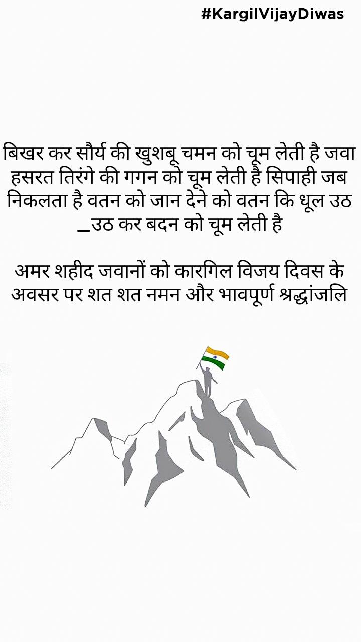 #KargilVijayDiwas बिखर कर सौर्य की खुशबू चमन को चूम लेती है जवा हसरत तिरंगे की गगन को चूम लेती है सिपाही जब निकलता है वतन को जान देने को वतन कि धूल उठ _उठ कर बदन को चूम लेती है  अमर शहीद जवानों को कारगिल विजय दिवस के अवसर पर शत शत नमन और भावपूर्ण श्रद्धांजलि