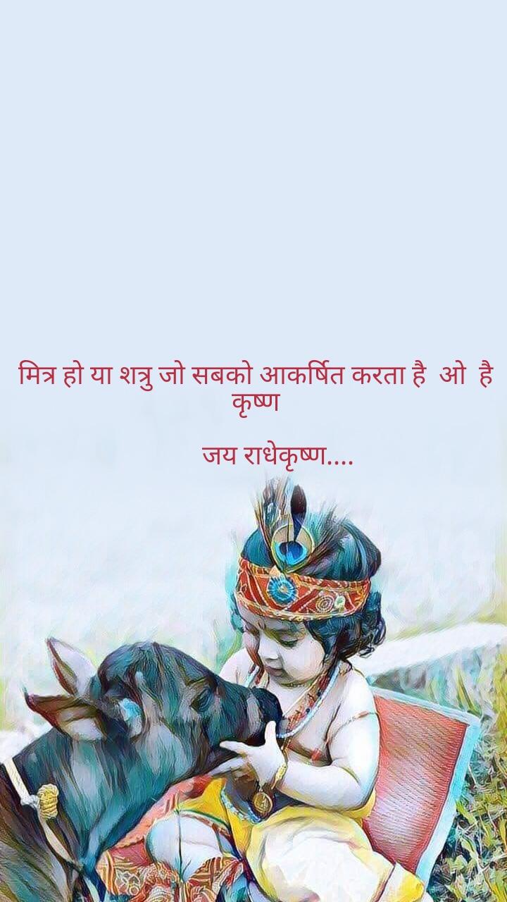 मित्र हो या शत्रु जो सबको आकर्षित करता है  ओ  है कृष्ण         जय राधेकृष्ण....