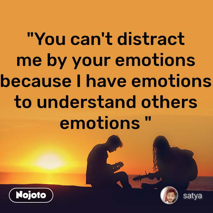 """""""You can't distract me by your emotions because I have emotions to understand others emotions """""""
