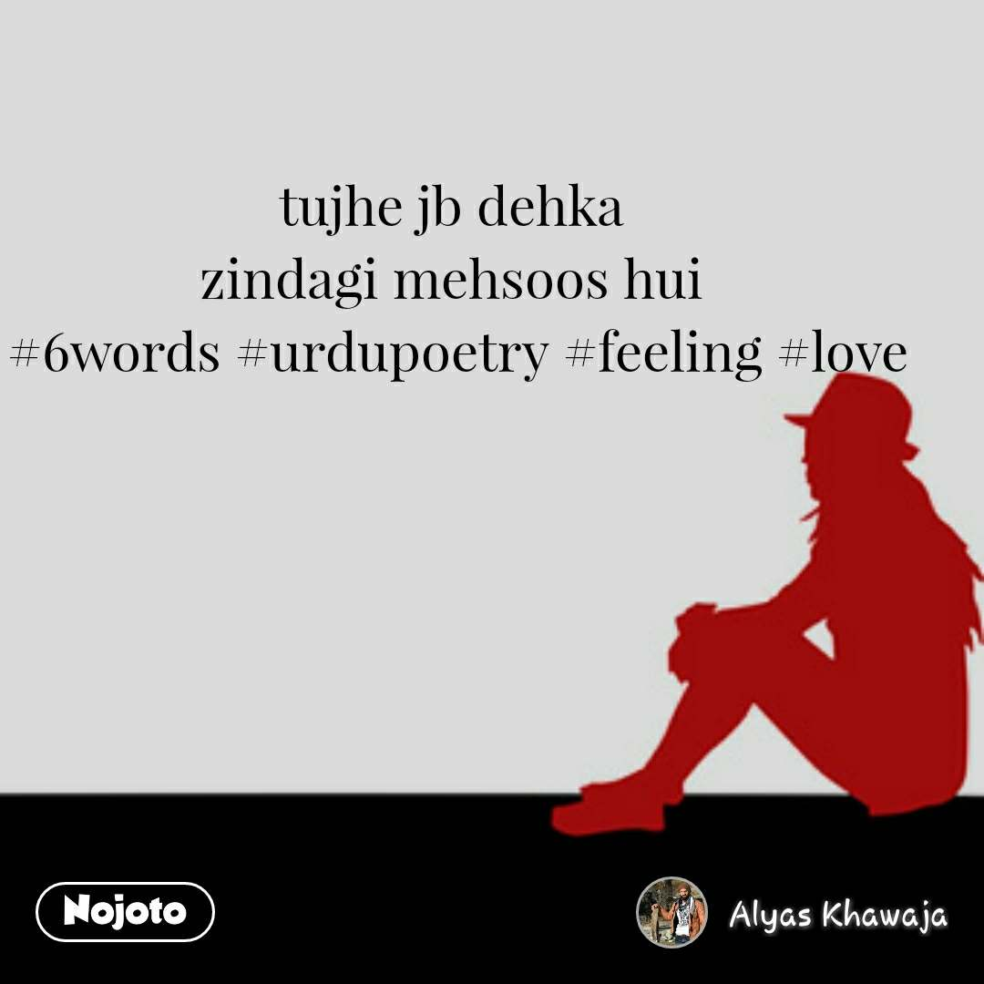 tujhe jb dehka zindagi mehsoos hui  #6words #urdupoetry #feeling #love