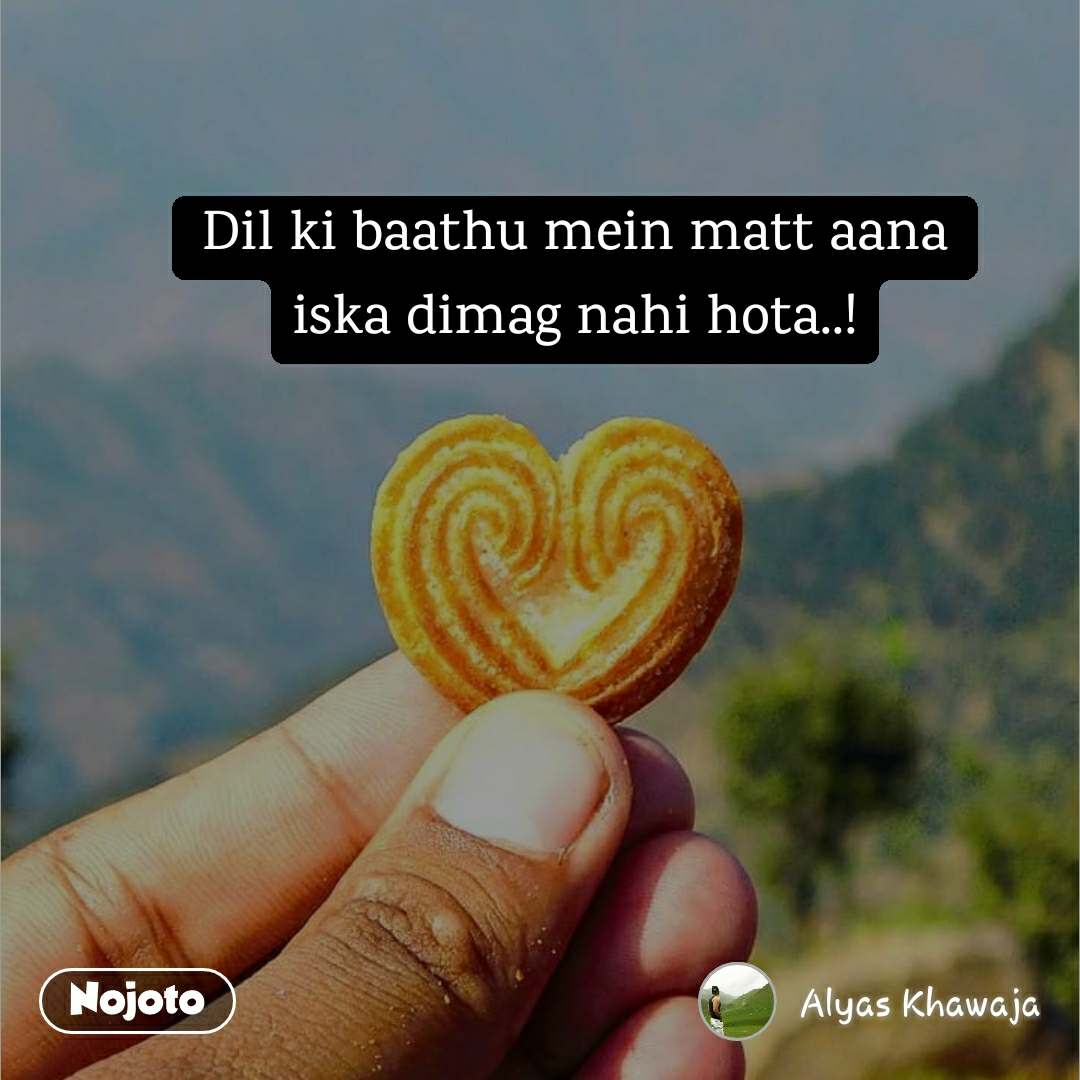 Dil ki baathu mein matt aana iska dimag nahi hota..!