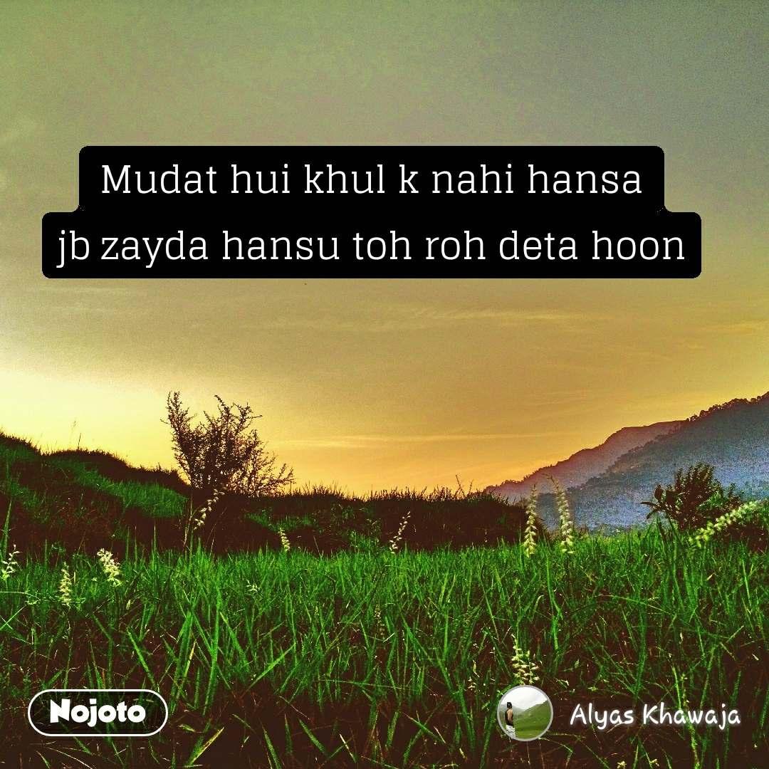 Mudat hui khul k nahi hansa jb zayda hansu toh roh deta hoon