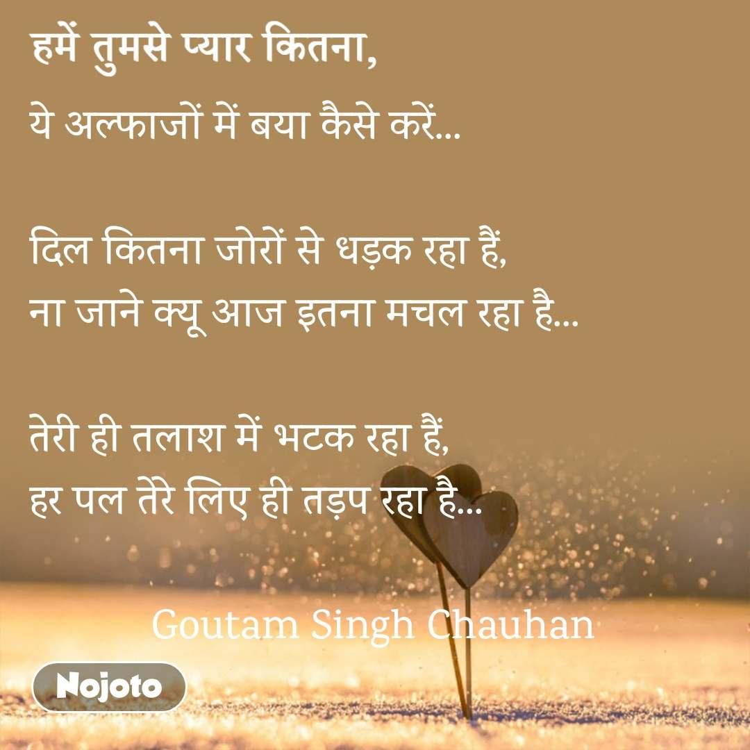 हमें तुमसे प्यार कितना, ये अल्फाजों में बया कैसे करें...   दिल कितना जोरों से धड़क रहा हैं, ना जाने क्यू आज इतना मचल रहा है...  तेरी ही तलाश में भटक रहा हैं, हर पल तेरे लिए ही तड़प रहा है...              Goutam Singh Chauhan