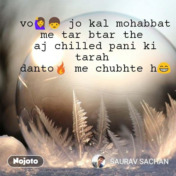 vo🙋👦 jo kal mohabbat me tar btar the  aj chilled pani ki tarah  danto🔥 me chubhte h😁